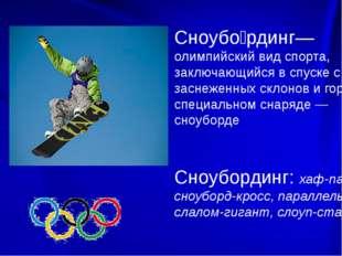 Сноубо́рдинг— олимпийский вид спорта, заключающийся в спуске с заснеженных с