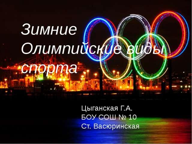 Зимние Олимпийские виды спорта Цыганская Г.А. БОУ СОШ № 10 Ст. Васюринская