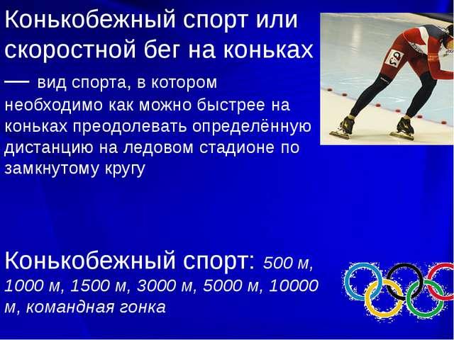 Конькобежный спорт или скоростной бег на коньках — вид спорта, в котором нео...