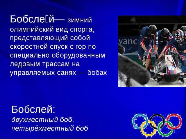 Бобсле́й— зимний олимпийский вид спорта, представляющий собой скоростной спу...