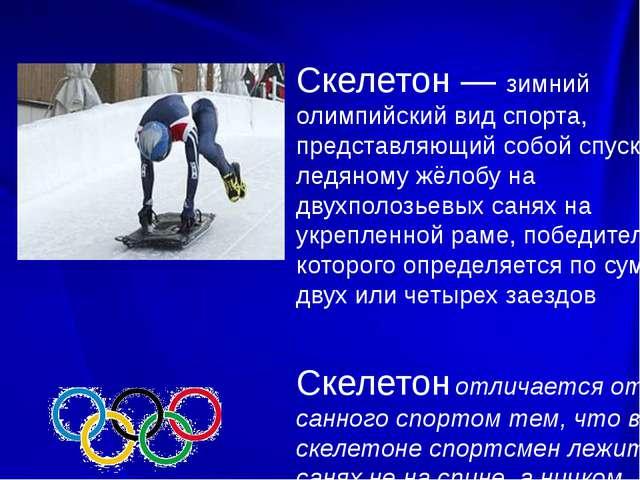 Скелетон — зимний олимпийский вид спорта, представляющий собой спуск по ледя...
