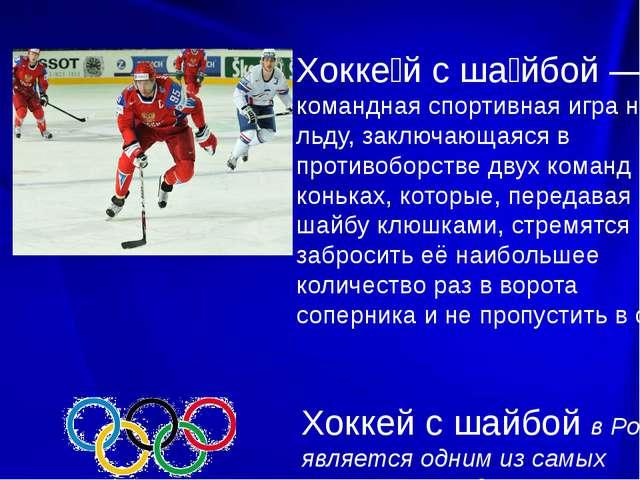 Хокке́й с ша́йбой — командная спортивная игра на льду, заключающаяся в проти...