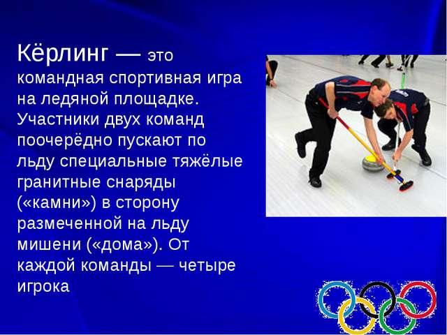 Кёрлинг — это командная спортивная игра на ледяной площадке. Участники двух...