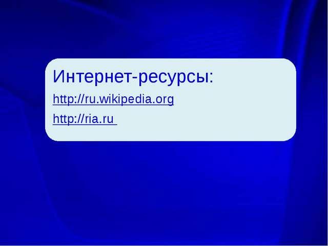 Интернет-ресурсы: http://ru.wikipedia.org http://ria.ru Интернет-ресурсы: htt...