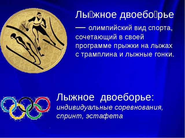 Лы́жное двоебо́рье— олимпийский вид спорта, сочетающий в своей программе пры...