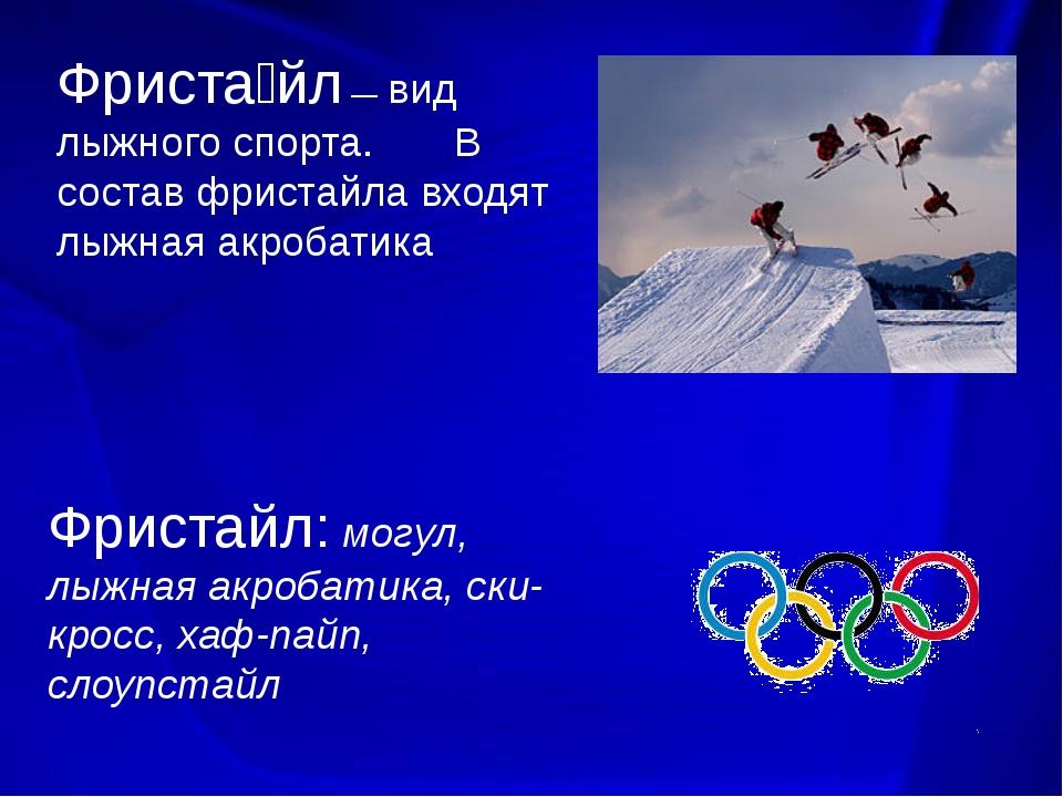 Фриста́йл — вид лыжного спорта. В состав фристайла входят лыжная акробатика...