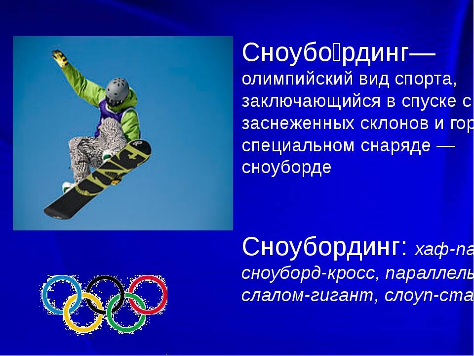 Сноубо́рдинг— олимпийский вид спорта, заключающийся в спуске с заснеженных с...