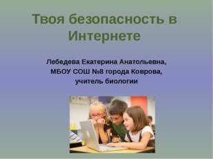 Твоя безопасность в Интернете Лебедева Екатерина Анатольевна, МБОУ СОШ №8 гор