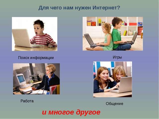 Для чего нам нужен Интернет? Поиск информации Игры Работа Общение и многое др...
