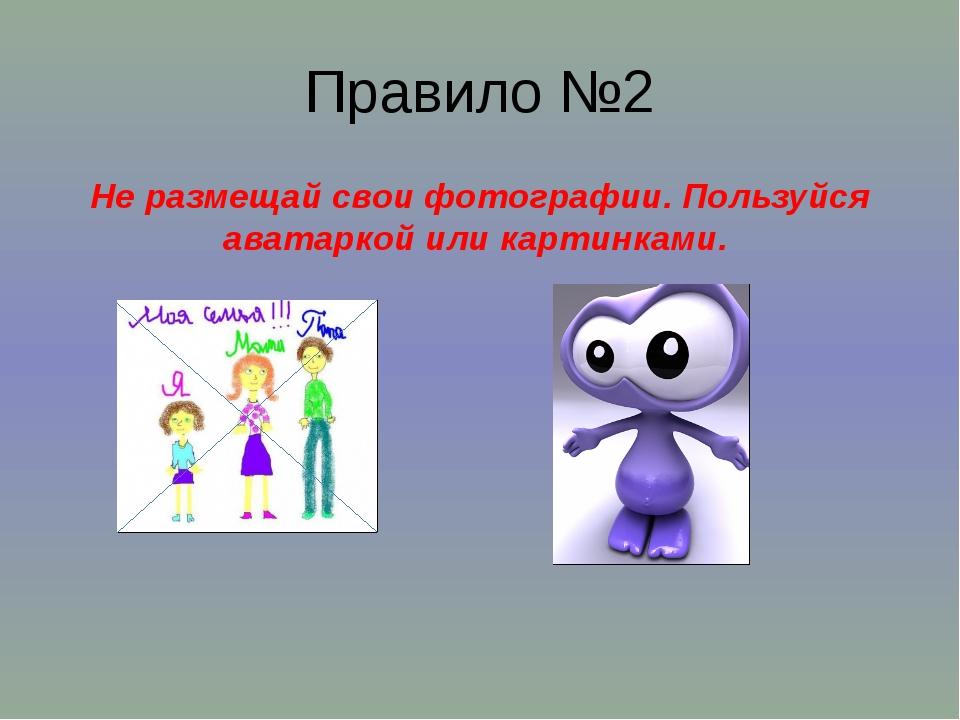Правило №2 Не размещай свои фотографии. Пользуйся аватаркой или картинками.