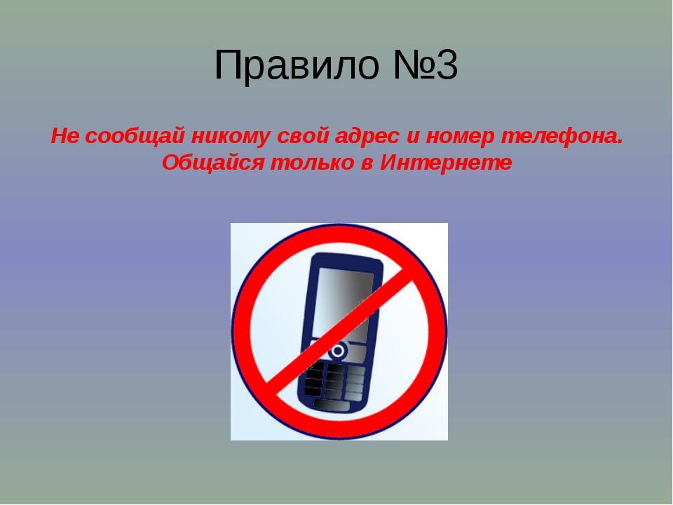 Правило №3 Не сообщай никому свой адрес и номер телефона. Общайся только в Ин...