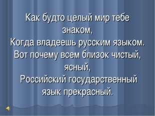 Как будто целый мир тебе знаком, Когда владеешь русским языком. Вот почему вс