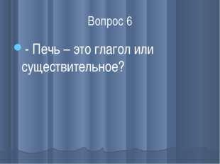 Вопрос 6 - Печь – это глагол или существительное?
