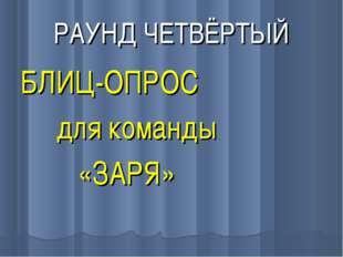 РАУНД ЧЕТВЁРТЫЙ БЛИЦ-ОПРОС для команды «ЗАРЯ»