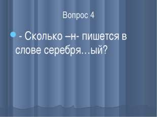 Вопрос 4 - Сколько –н- пишется в слове серебря…ый?