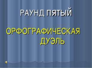 РАУНД пятый ОРФОГРАФИЧЕСКАЯ ДУЭЛЬ