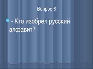 Вопрос 6 - Кто изобрел русский алфавит?