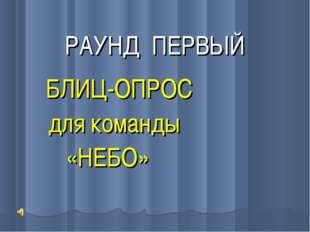 РАУНД ПЕРВЫЙ БЛИЦ-ОПРОС для команды «НЕБО»