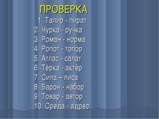 ПРОВЕРКА 1. Тапир - пират 2. Чурка - ручка 3. Роман - норма 4. Ропот - топор