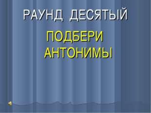 РАУНД ДЕСЯТЫЙ ПОДБЕРИ АНТОНИМЫ