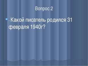 Вопрос 2 - Какой писатель родился 31 февраля 1940г?