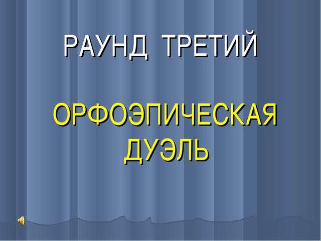 РАУНД ТРЕТИЙ ОРФОЭПИЧЕСКАЯ ДУЭЛЬ