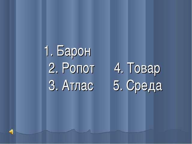 1. Барон 2. Ропот 4. Товар 3. Атлас 5. Среда