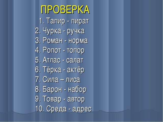 ПРОВЕРКА 1. Тапир - пират 2. Чурка - ручка 3. Роман - норма 4. Ропот - топор...