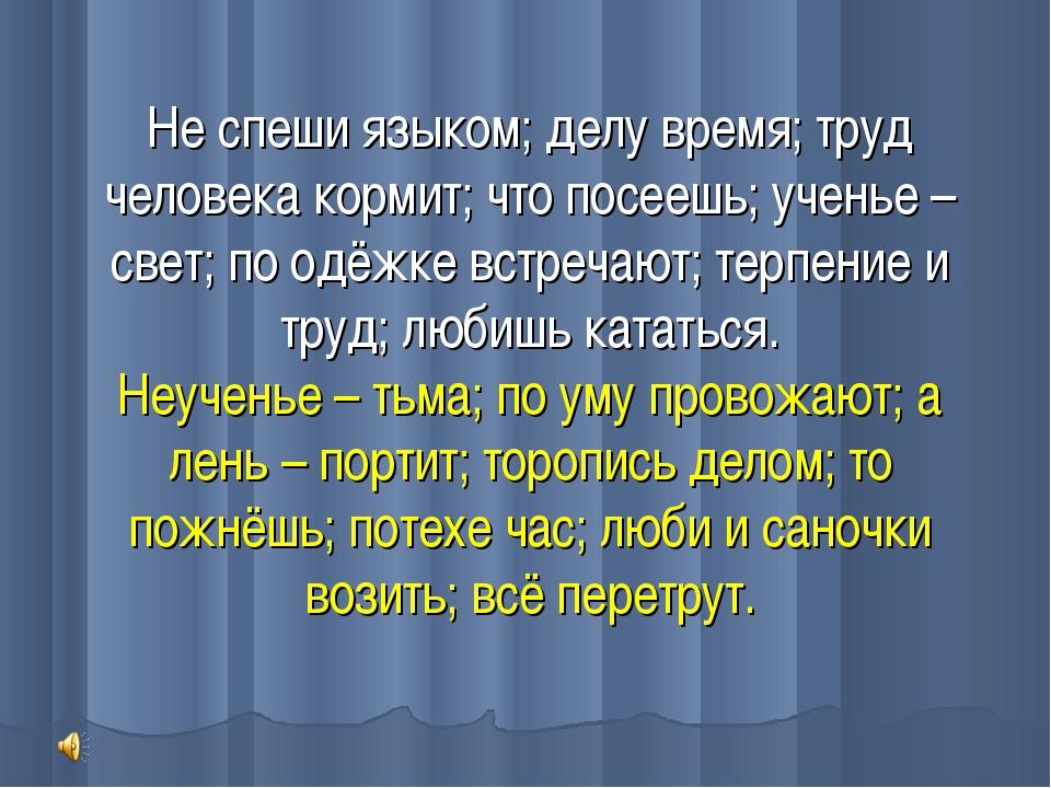 Не спеши языком; делу время; труд человека кормит; что посеешь; ученье – свет...