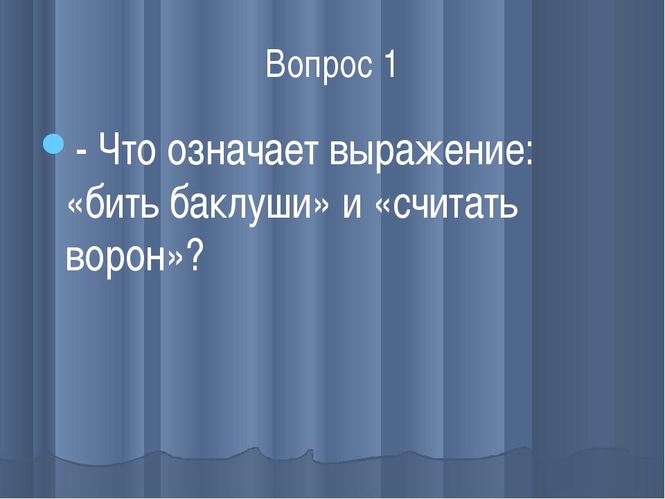 Вопрос 1 - Что означает выражение: «бить баклуши» и «считать ворон»?