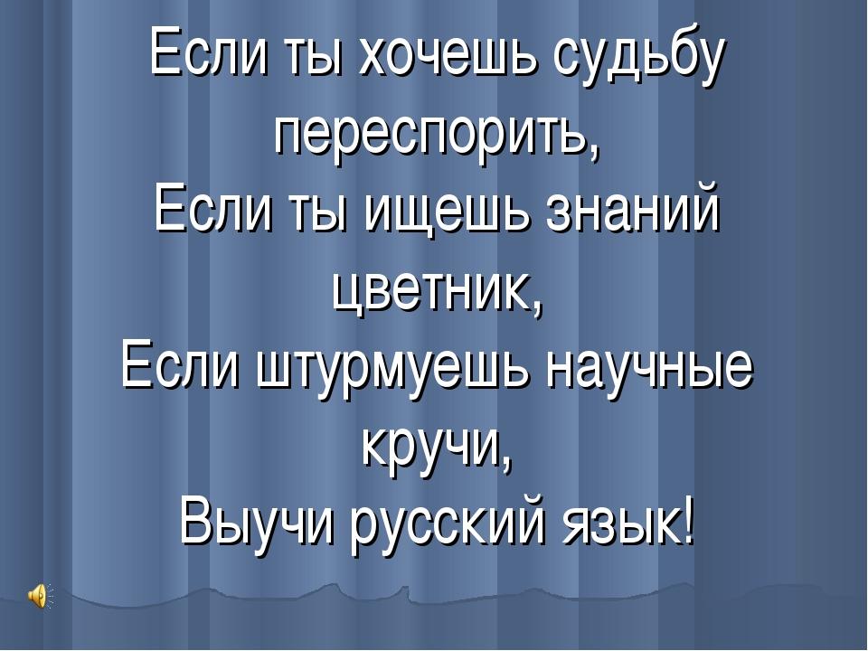 Если ты хочешь судьбу переспорить, Если ты ищешь знаний цветник, Если штурмуе...