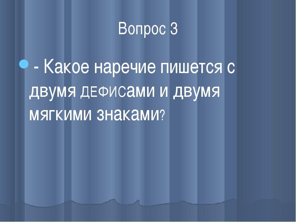 Вопрос 3 - Какое наречие пишется с двумя ДЕФИСами и двумя мягкими знаками?