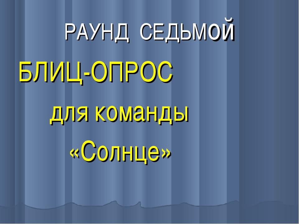 РАУНД СЕДЬМой БЛИЦ-ОПРОС для команды «Солнце»