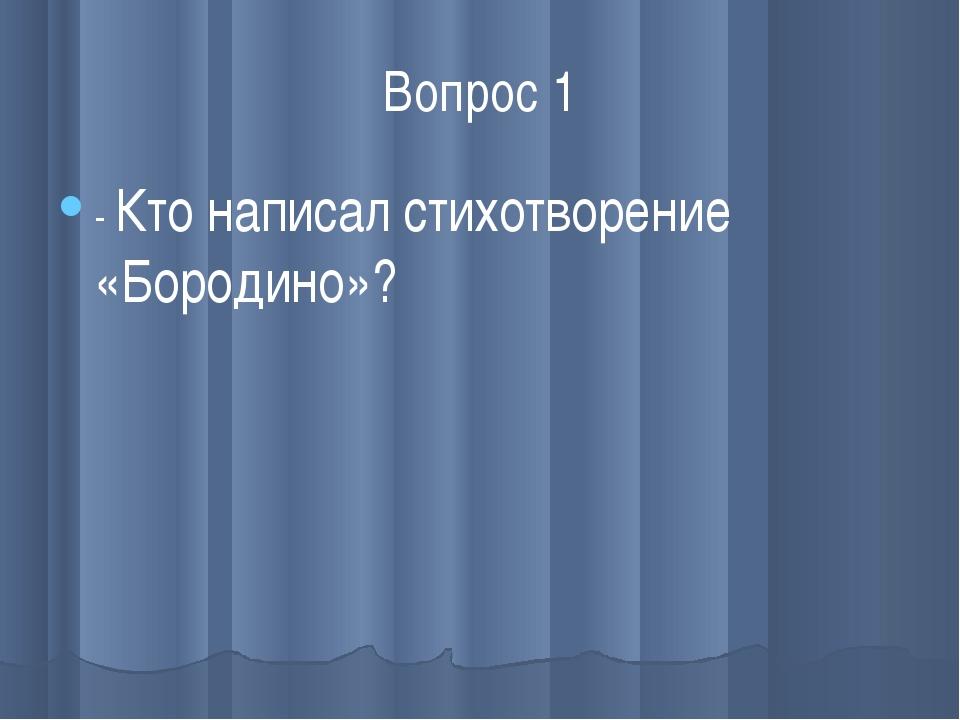 Вопрос 1 - Кто написал стихотворение «Бородино»?