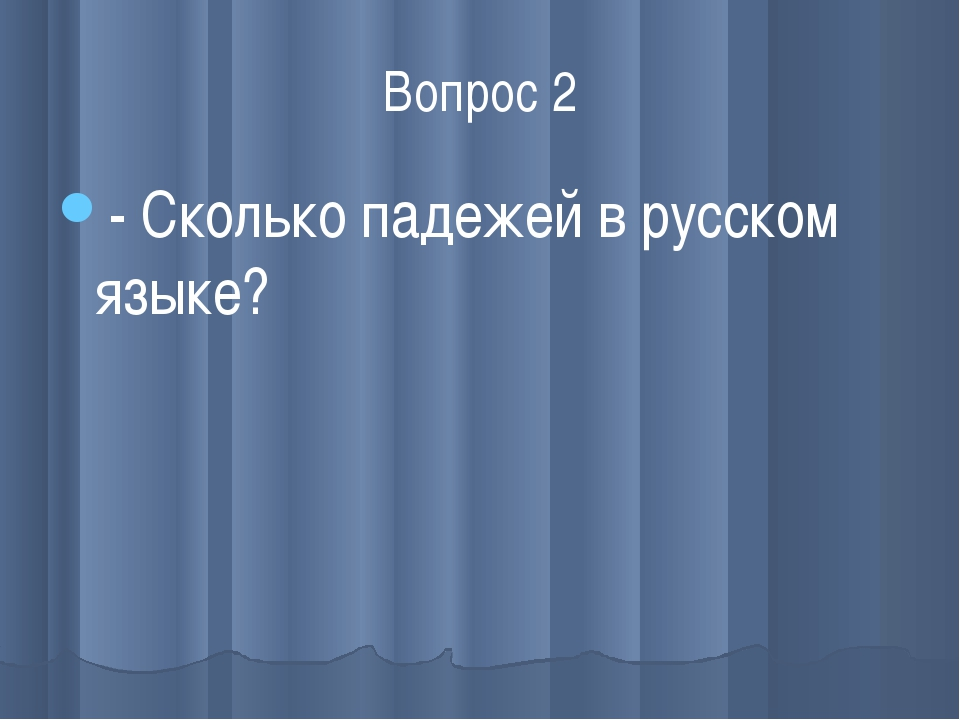 Вопрос 2 - Сколько падежей в русском языке?