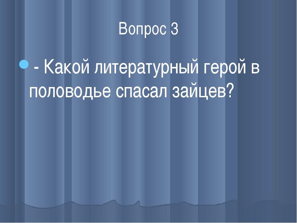 Вопрос 3 - Какой литературный герой в половодье спасал зайцев?