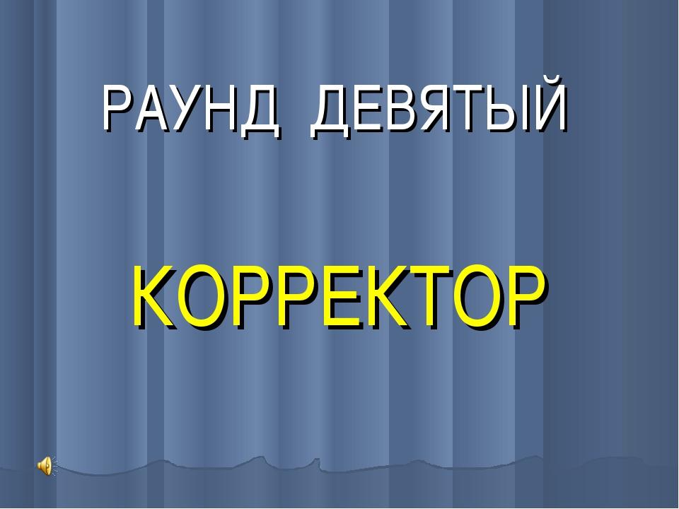 РАУНД ДЕВЯТЫЙ КОРРЕКТОР