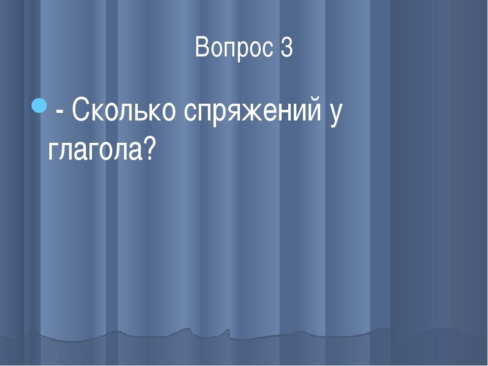 Вопрос 3 - Сколько спряжений у глагола?