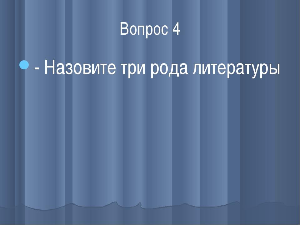 Вопрос 4 - Назовите три рода литературы