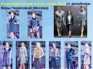 Коллекция мехов осень—зима 2015 от дизайнера Веры Череповой (Москва)