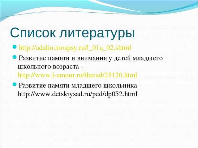 Список литературы http://adalin.mospsy.ru/l_01a_02.shtml Развитие памяти и вн...