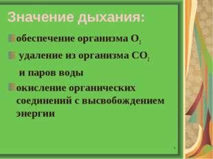 * Значение дыхания: обеспечение организма О2 удаление из организма СО2 и паро