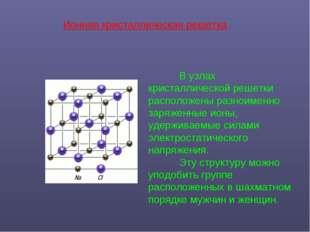 В узлах кристаллической решетки расположены разноименно заряженные ионы, уде