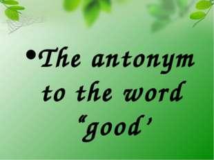 "The antonym to the word ""good'"