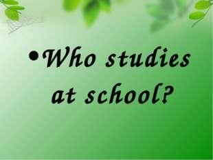 Who studies at school?