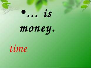 … is money. time