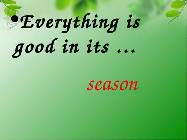 Everything is good in its … season