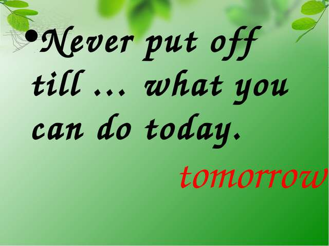 Never put off till … what you can do today. tomorrow