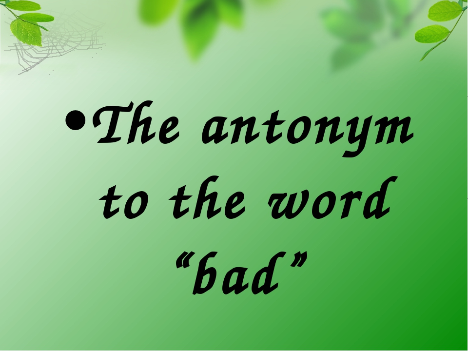 "The antonym to the word ""bad"""