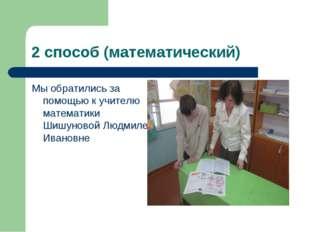 2 способ (математический) Мы обратились за помощью к учителю математики Шишун